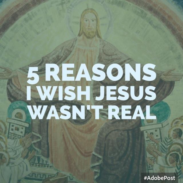 5 reasons I wish jesus wasn't real